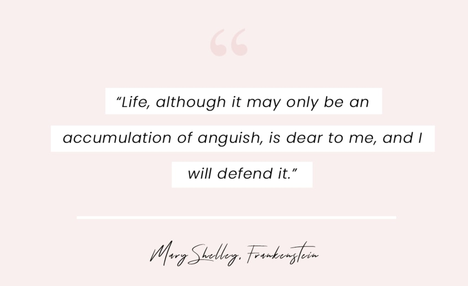 """A quote from Frankenstein by Mary Shelley - """"Life, although it may only be an accumulation of anguish, is dear to me, and I will defend it."""""""