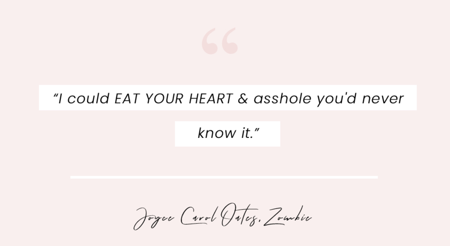 """A book quote form Zombie by Joyce Carol Oates: """"I could EAT YOUR HEART & asshole you'd never know it."""""""