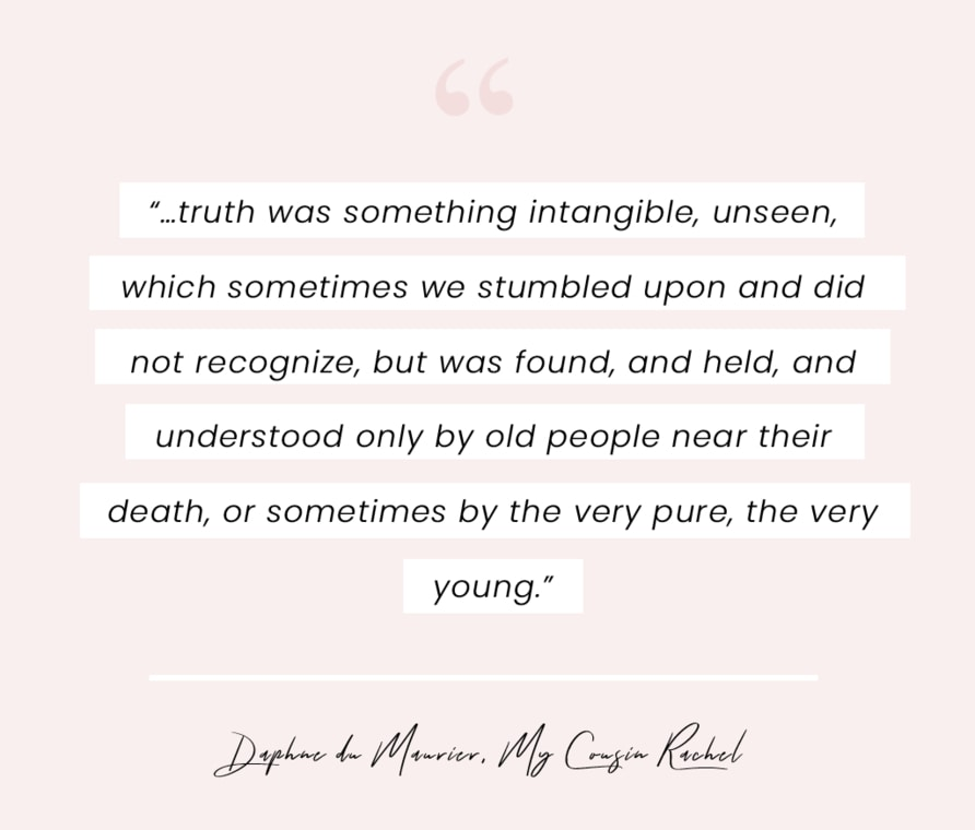 """A book quote from My Cousin Rachel by Daphne du Maurier - """"…truth was something intangible, unseen, which sometimes we stumbled upon and did not recognize, but was found, and held, and understood only by old people near their death, or sometimes by the very pure, the very young."""""""