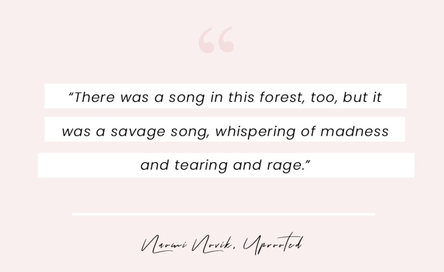 """A book quote from Uprooted by Naomi Novik: """"There was a song in this forest, too, but it was a savage song, whispering of madness and tearing and rage."""""""