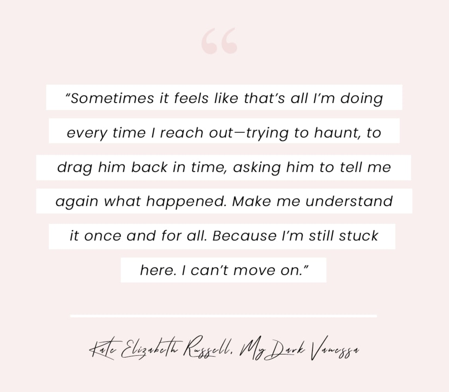 """A book quote from My Dark Vanessa by Kate Elizabeth Russell: """"Sometimes it feels like that's all I'm doing every time I reach out—trying to haunt, to drag him back in time, asking him to tell me again what happened. Make me understand it once and for all. Because I'm still stuck here. I can't move on."""""""