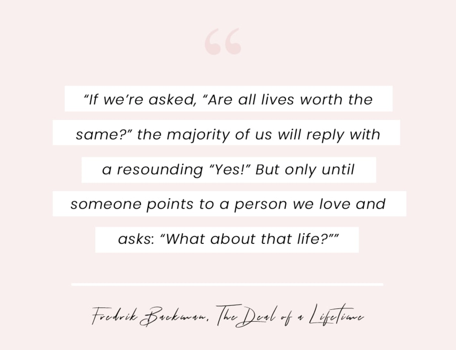 """A quote from The Deal of a Lifetime by Fredrik Backman: """"If we're asked, """"Are all lives worth the same?"""" the majority of us will reply with a resounding """"Yes!"""" But only until someone points to a person we love and asks: """"What about that life?"""""""""""