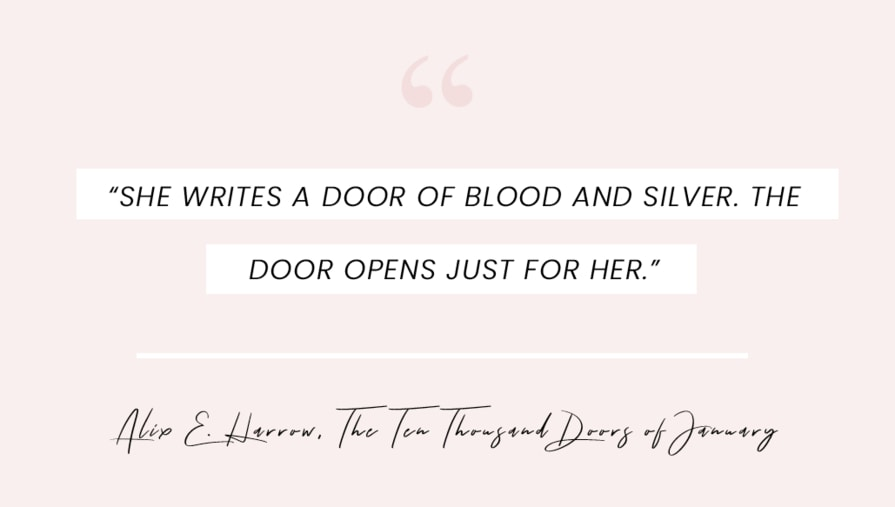 """A quote from The Ten Thousand Doors of January by Alix E. Harrow: """"She writes a door of blood and silver. The door opens just for her."""""""