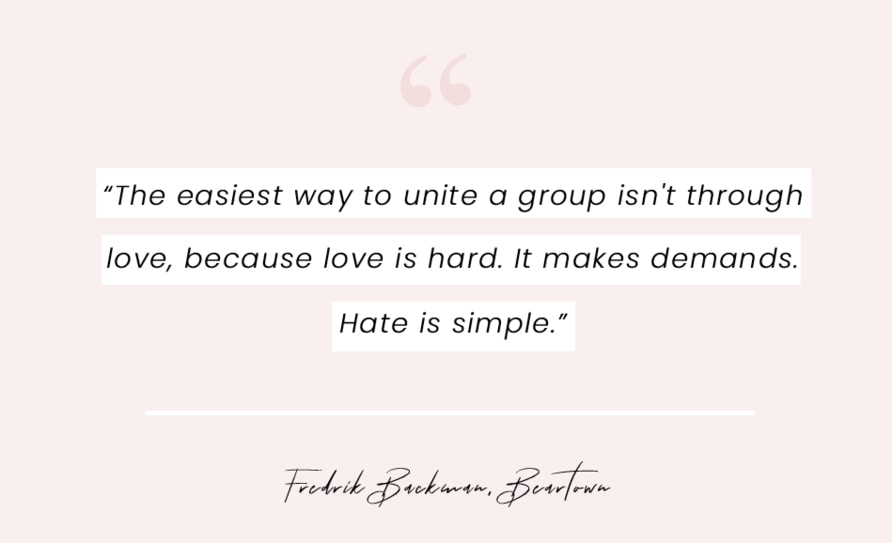 """A quote from Beartown by Fredrik Backman - """"The easiest way to unite a group isn't through love, because love is hard. It makes demands. Hate is simple."""""""