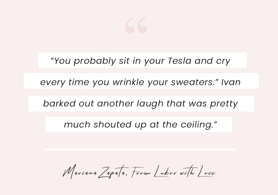 """A quote from From Lukov with Love by Mariana Zapata - """"You probably sit in your Tesla and cry every time you wrinkle your sweaters."""" Ivan barked out another laugh that was pretty much shouted up at the ceiling."""""""