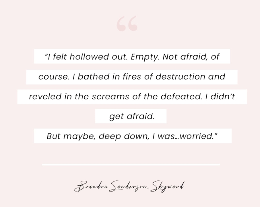 "A quote from Skyward by Brandon Sanderson: ""I felt hollowed out. Empty. Not afraid, of course. I bathed in fires of destruction and reveled in the screams of the defeated. I didn't get afraid. But maybe, deep down, I was…worried."""